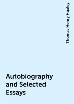Autobiography and Selected Essays, Thomas Henry Huxley