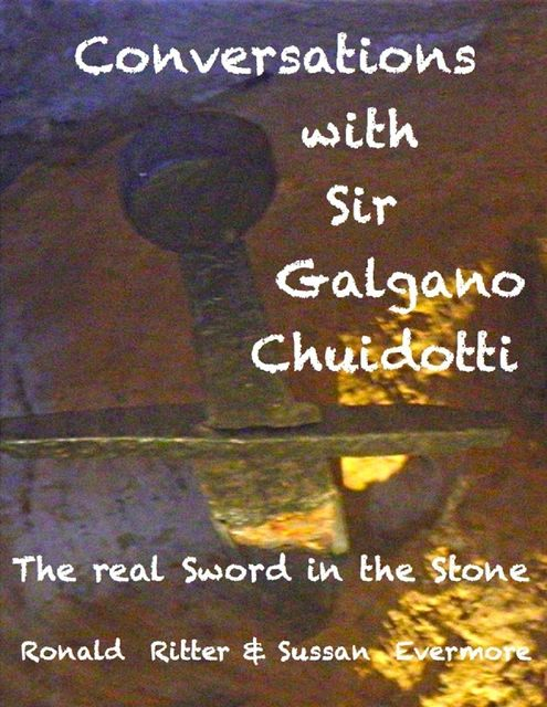 Conversations with Sir Galgano Chuidotto: The Real Sword in the Stone, Ronald Ritter, Sussan Evermore