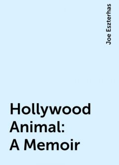 Hollywood Animal: A Memoir, Joe Eszterhas