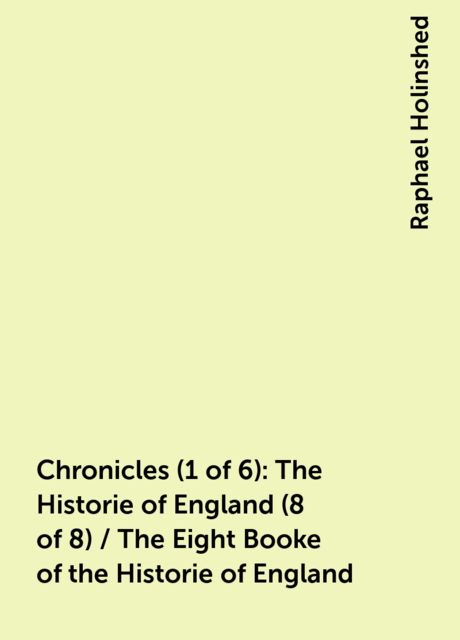 Chronicles (1 of 6): The Historie of England (8 of 8) / The Eight Booke of the Historie of England, Raphael Holinshed
