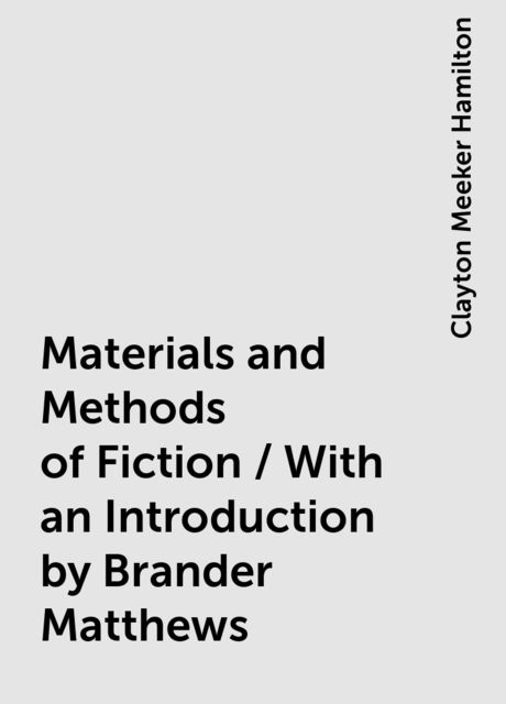 Materials and Methods of Fiction / With an Introduction by Brander Matthews, Clayton Meeker Hamilton