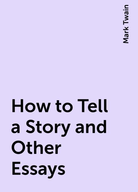 How to Tell a Story and Other Essays, Mark Twain