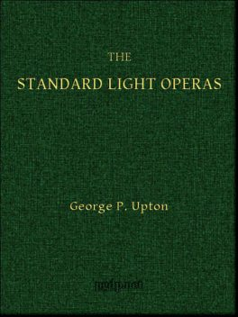 The Standard Light Operas, Their Plots and Their Music, George P.Upton