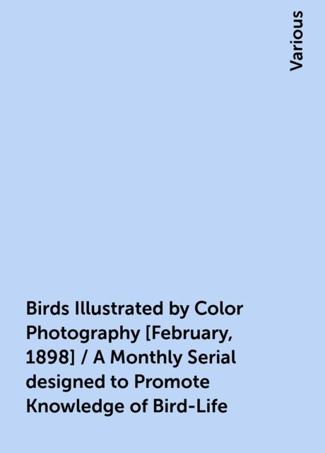 Birds Illustrated by Color Photography [February, 1898] / A Monthly Serial designed to Promote Knowledge of Bird-Life, Various