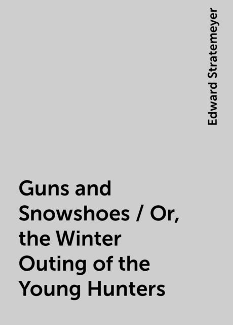 Guns and Snowshoes / Or, the Winter Outing of the Young Hunters, Edward Stratemeyer