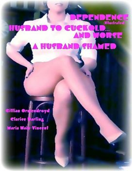 Dependence (Illustrated) – Husband to Cuckold… and Worse – A Husband Shamed, Clarice Darling, Gillian Ormendroyd, Maria Wain-Vincent