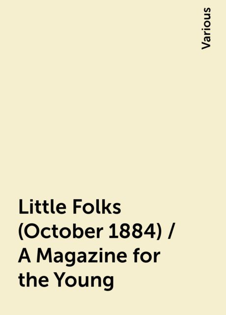 Little Folks (October 1884) / A Magazine for the Young, Various