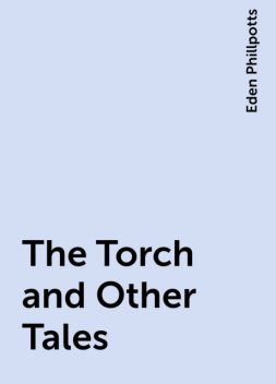 The Torch and Other Tales, Eden Phillpotts