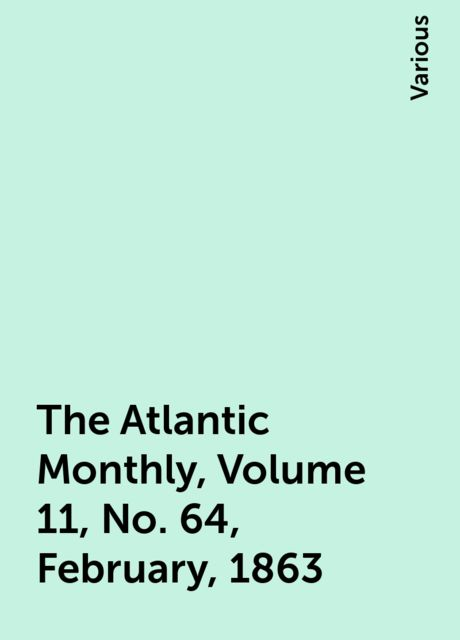 The Atlantic Monthly, Volume 11, No. 64, February, 1863, Various