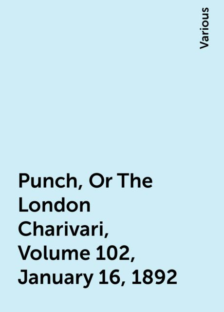 Punch, Or The London Charivari, Volume 102, January 16, 1892, Various
