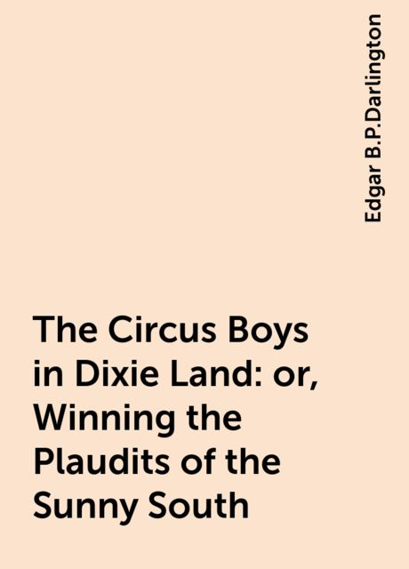 The Circus Boys in Dixie Land : or, Winning the Plaudits of the Sunny South, Edgar B.P.Darlington