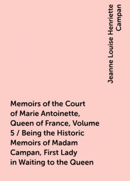 Memoirs of the Court of Marie Antoinette, Queen of France, Volume 5 / Being the Historic Memoirs of Madam Campan, First Lady in Waiting to the Queen, Jeanne Louise Henriette Campan