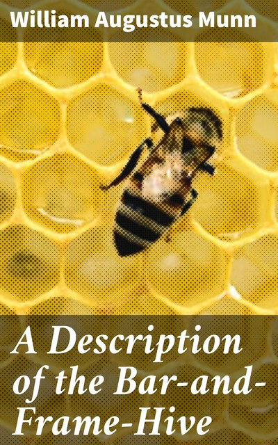 A Description of the Bar-and-Frame-Hive, William Augustus Munn
