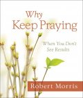 Why Keep Praying?, Robert Morris