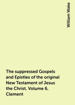 The suppressed Gospels and Epistles of the original New Testament of Jesus the Christ, Volume 6, Clement, William Wake