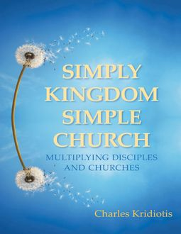Simply Kingdom, Simple Church: Multiplying Disciples and Churches, Charles Kridiotis