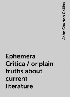 Ephemera Critica / or plain truths about current literature, John Churton Collins