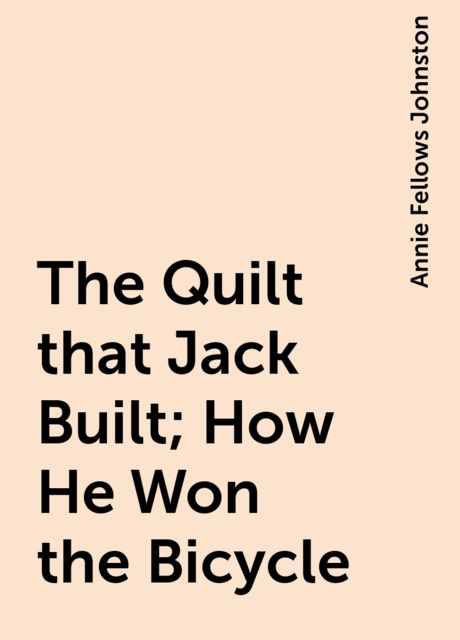 The Quilt that Jack Built; How He Won the Bicycle, Annie Fellows Johnston
