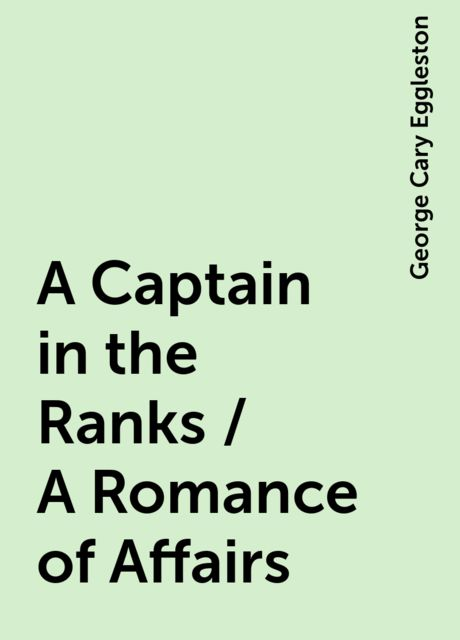 A Captain in the Ranks / A Romance of Affairs, George Cary Eggleston