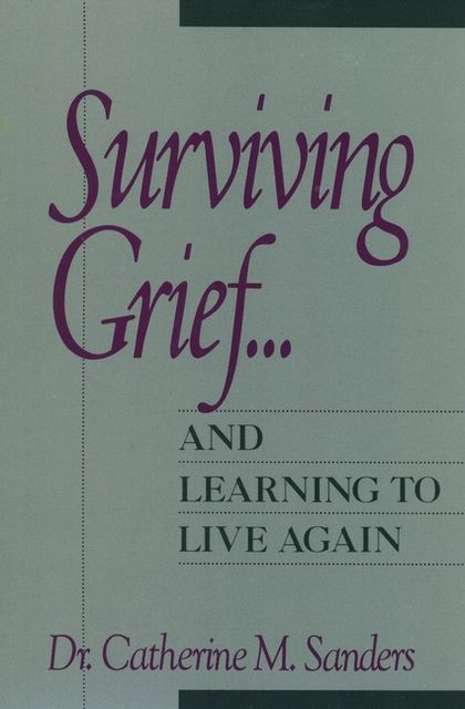 Surviving Grief … and Learning to Live Again, Catherine M. Sanders