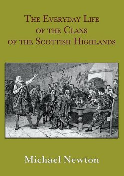 The Everyday Life of the Clans of the Scottish Highlands, Michael Newton