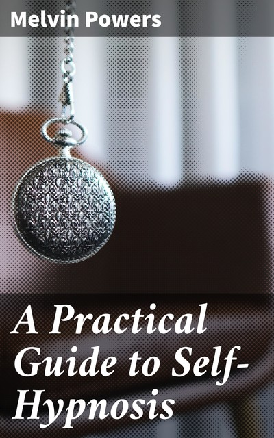 A Practical Guide to Self-Hypnosis, Melvin Powers