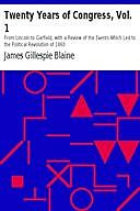 Twenty Years of Congress, Vol. 1 / From Lincoln to Garfield, with a Review of the Events Which / Led to the Political Revolution of 1860, James Blaine