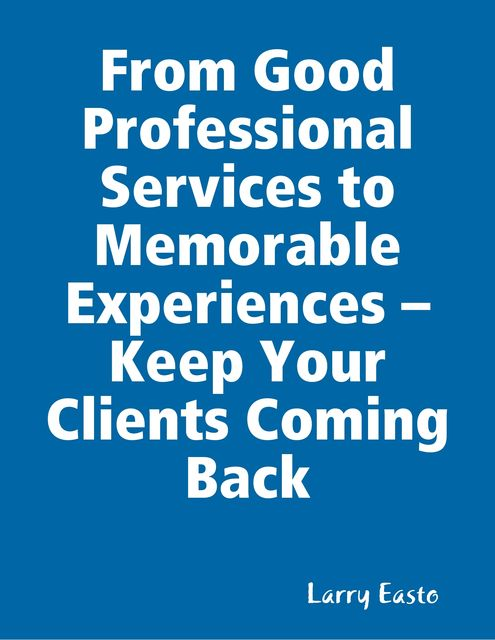 From Good Professional Services to Memorable Experiences – Keep Your Clients Coming Back, Larry Easto