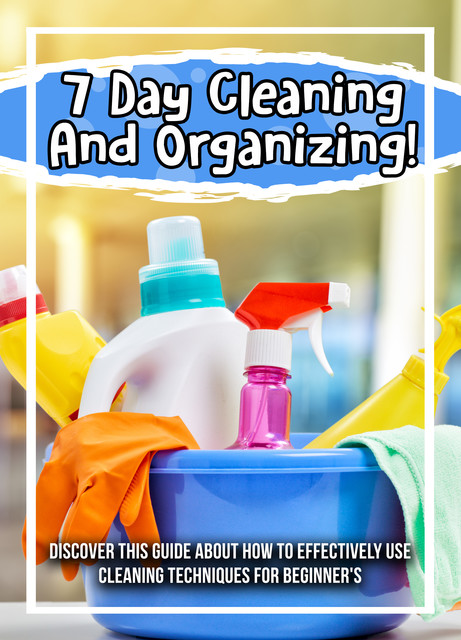 7 Day Cleaning And Organizing! Discover This Guide About How To Effectively Use Cleaning Techniques For Beginner's, Old Natural Ways