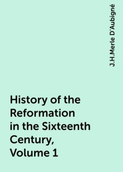 History of the Reformation in the Sixteenth Century, Volume 1, J.H.Merle D'Aubigné