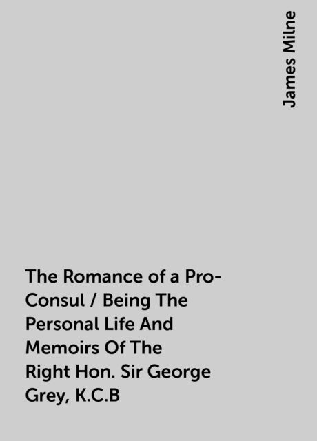 The Romance of a Pro-Consul / Being The Personal Life And Memoirs Of The Right Hon. Sir George Grey, K.C.B, James Milne
