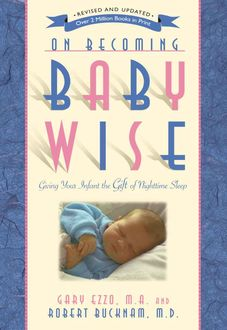 On Becoming Baby Wise: Giving Your Infant the Gift of Nighttime Sleep, Gary Ezzo