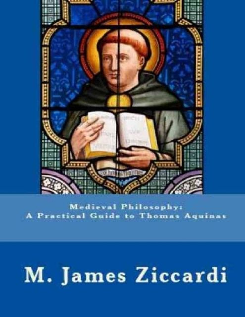 Medieval Philosophy: A Practical Guide to Thomas Aquinas, M.James Ziccardi