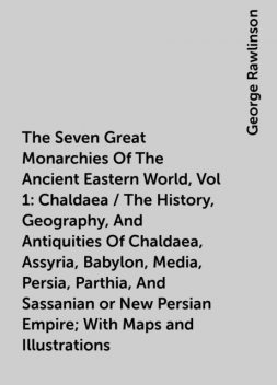 The Seven Great Monarchies Of The Ancient Eastern World, Vol 1: Chaldaea / The History, Geography, And Antiquities Of Chaldaea, Assyria, Babylon, Media, Persia, Parthia, And Sassanian or New Persian Empire; With Maps and Illustrations, George Rawlinson