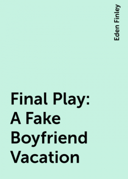 Final Play: A Fake Boyfriend Vacation, Eden Finley
