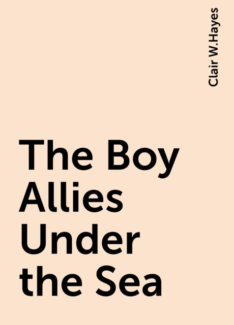 The Boy Allies Under the Sea, Clair W.Hayes