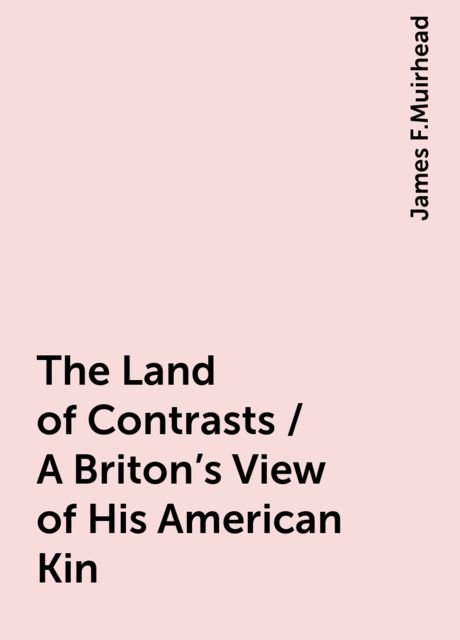 The Land of Contrasts / A Briton's View of His American Kin, James F.Muirhead