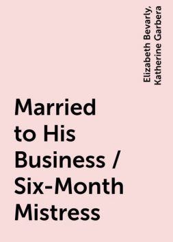 Married to His Business / Six-Month Mistress, Katherine Garbera, Elizabeth Bevarly