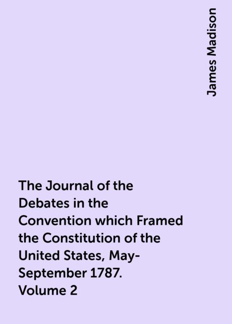 The Journal of the Debates in the Convention which Framed the Constitution of the United States, May-September 1787. Volume 2, James Madison