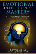 Emotional Intelligence Mastery, Travis Wells, Daniel Gillihan