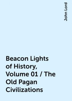 Beacon Lights of History, Volume 01 / The Old Pagan Civilizations, John Lord