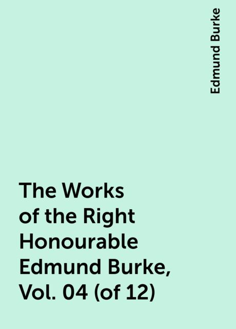 The Works of the Right Honourable Edmund Burke, Vol. 04 (of 12), Edmund Burke