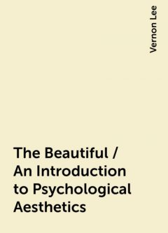 The Beautiful / An Introduction to Psychological Aesthetics, Vernon Lee