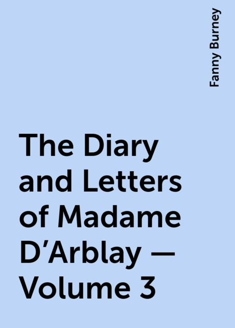 The Diary and Letters of Madame D'Arblay — Volume 3, Fanny Burney