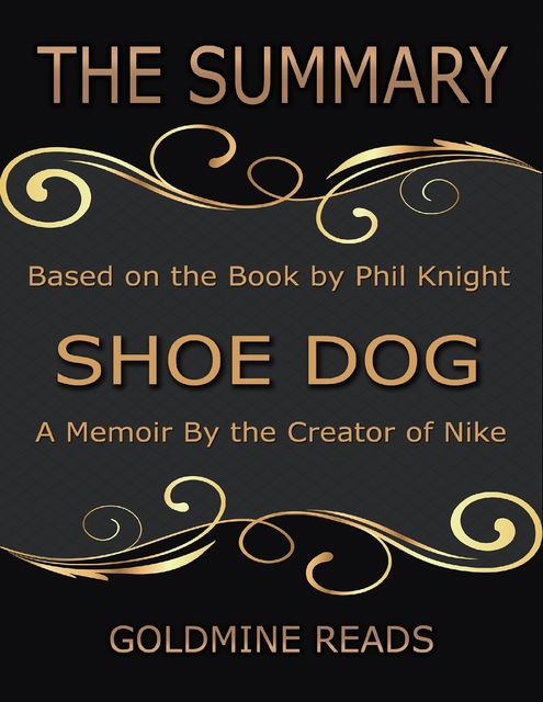 The Summary of Shoe Dog: A Memoir By the Creator of Nike: Based on the Book by Phil Knight, Goldmine Reads
