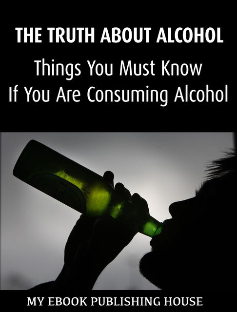 The Truth About Alcohol: Things You Must Know If You Are Consuming Alcohol, My Ebook Publishing House