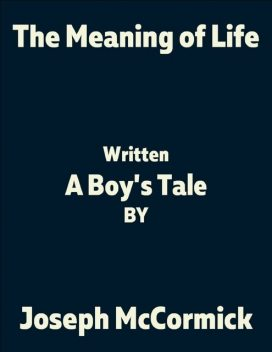 The Meaning of Life: (A Boy's Tale), Joseph McCormick
