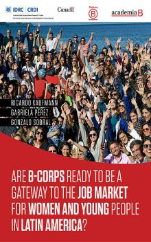 Are B-Corps ready to be a gateway to the job market for women and young people in Latin America, Gabriela Pérez, Gonzalo Sabral, Ricardo Kauffman