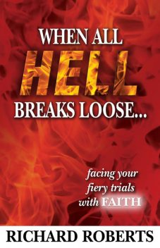 When All Hell Breaks Loose… Facing Your Fiery Trials with Faith, Richard Roberts