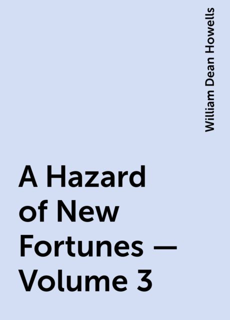 A Hazard of New Fortunes — Volume 3, William Dean Howells